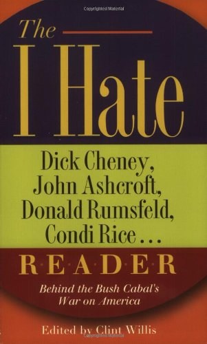 The I Hate Dick Cheney, John Ashcroft, Donald Rumsfeld, Condi Rice... Reader: Behind the Bush Cabal's War on America (