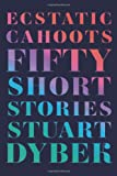 Stuart Dybek Ecstatic Cahoots: Fifty Short Stories