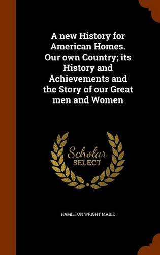 A new History for American Homes. Our own Country; its History and Achievements and the Story of our Great men and Women