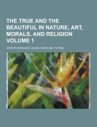 The True and the Beautiful in Nature, Art, Morals, and Religion Volume 1