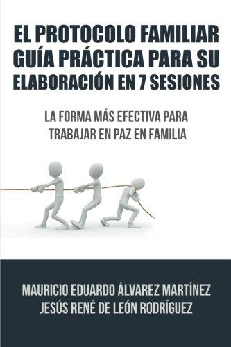 El Protocolo Familiar guía práctica para su elaboración en 7 sesiones: La forma más efectiva para trabajar en paz en familia