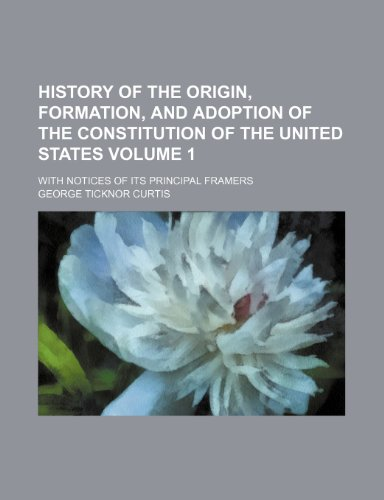 History of the origin, formation, and adoption of the Constitution of the United States Volume 1; with notices of its principal framers