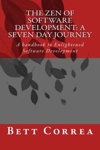 The Zen of Software Development: A Seven Day Journey: A handbook to Enlightened Software Development by Bett Correa (Volume 1)