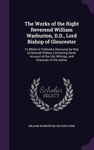 The Works of the Right Reverend William Warburton, D.D., Lord Bishop of Gloucester: To Which Is Prefixed a Discourse by Way of General Preface, ... Life, Writings, and Character of the Author