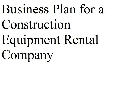 Business Plan for a Construction Equipment Rental Company (Professional Fill-in-the-Blank Business Plans)