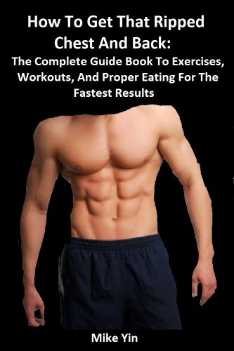 How To Get That Ripped Chest And Back: The Complete Guide Book To Exercises, Workouts, And Proper Eating For The Fastest Results (The Future U)