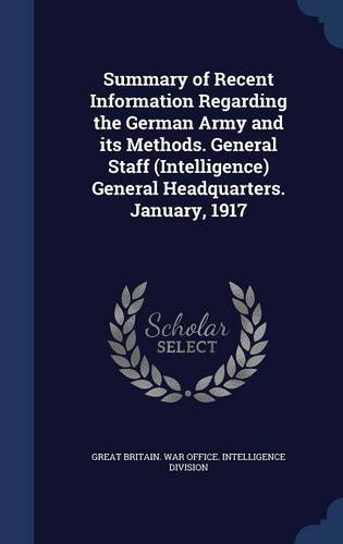 Summary of Recent Information Regarding the German Army and its Methods. General Staff (Intelligence) General Headquarters. January, 1917