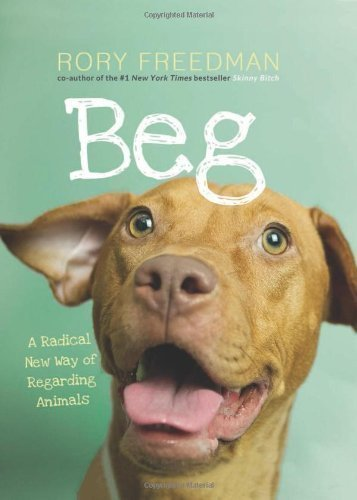 Beg: A Radical New Way of Regarding Animals by Rory Freedman