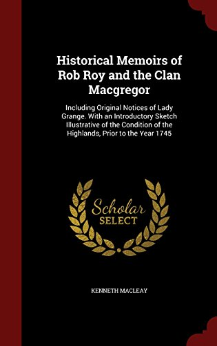 Historical Memoirs of Rob Roy and the Clan Macgregor: Including Original Notices of Lady Grange. With an Introductory Sketch Illustrative of the Condition of the Highlands, Prior to the Year 1745