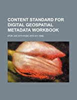 Content standard for digital geospatial metadata workbook: (for use with FGDC-STD-001-1998)