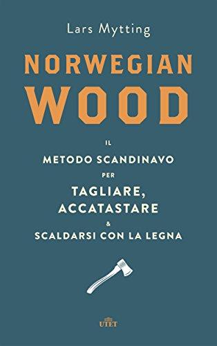Norwegian wood Il metodo scandinavo per tagliare accatastare e scaldarsi con la legna PDF