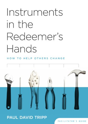 Instruments in the Redeemer's Hands: How to Help Others Change (Facilitator's Guide), Paul David Tripp
