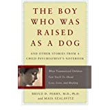 The Boy Who Was Raised As a Dog: And Other Stories from a Child Psychiatrist's Notebook - What Traumatized Children Can Teach Us About Loss, Love, and Healingby Dr Bruce Perry and...