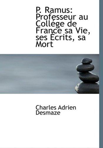 P. Ramus: Professeur au CollAcge de France sa Vie, ses A‰crits, sa Mort (Large Print Edition): Professeur Au CollAcge De France Sa Vie, Ses AAecrits, Sa Mort (Large Print Edition)