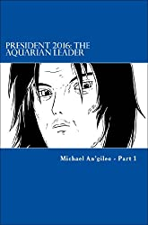 President 2016: The Aquarian Leader: Part 1 of 5 Part Series