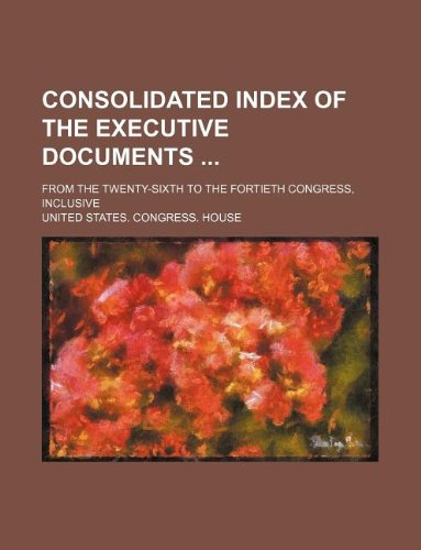 Consolidated index of the executive documents ; from the twenty-sixth to the fortieth Congress, inclusive