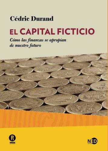 El capital ficticio Cómo las finanzas se apoderan de nuestro futuro  [Durand, Cédric] (Tapa Blanda)