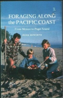 Foraging Along the Pacific Coast: From Mexico to Puget Sound : The Complete Illustrated Handbook by Peter Howorth