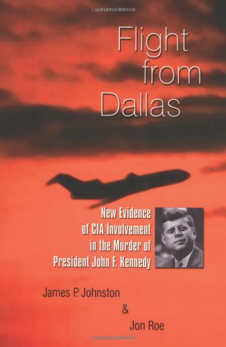 Flight from Dallas: New Evidence of CIA Involvement in the Murder of President John F. Kennedy: James P. Johnston, Jon Roe: 9781412072366: Amazon.com: Books