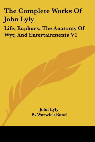 The Complete Works Of John Lyly: Life; Euphues; The Anatomy Of Wyt; And Entertainments V1