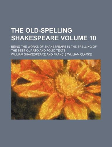 The old-spelling Shakespeare Volume 10 ; being the works of Shakespeare in the spelling of the best quarto and folio texts