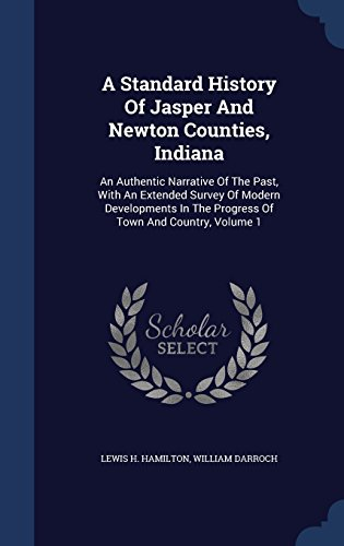 A Standard History Of Jasper And Newton Counties, Indiana: An Authentic Narrative Of The Past, With An Extended Survey Of Modern Developments In The Progress Of Town And Country, Volume 1