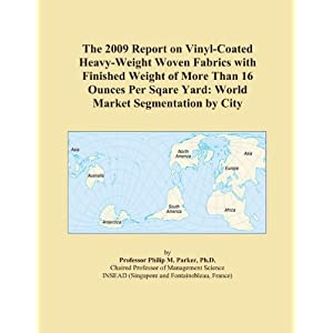 The 2009 Report on Vinyl-Coated Heavy-Weight Fabrics with Finished Weight of More Than 16 Ounces Per Sqare Yard: World Market Segmentation City