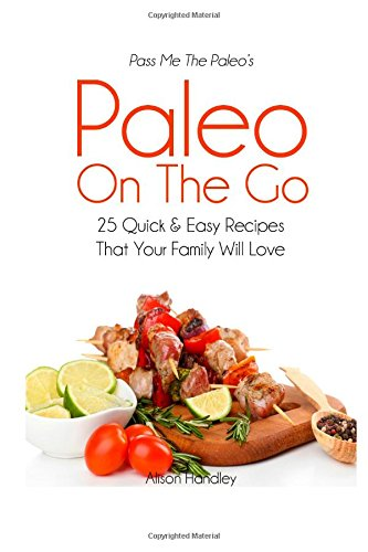 Pass Me The Paleo's Paleo On The Go: 25 Quick and Easy Recipes That Your Family Will Love! by Alison Handley