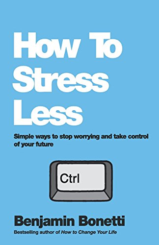 How To Stress Less: Simple Ways To Stop Worrying And Take Control Of Your Future