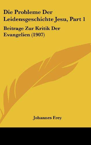 Die Probleme Der Leidensgeschichte Jesu, Part 1: Beitrage Zur Kritik Der Evangelien (1907)
