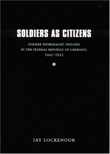 Soldiers as Citizens: Former Wehrmacht Officers in the Federal Republic of Germany, 1945-1955 (Studies in War, Society,