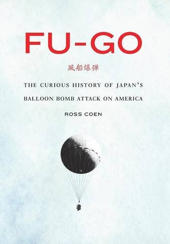 Fu-go: The Curious History of Japan's Balloon Bomb Attack on America (Studies in War, Society, and the Militar) PDF