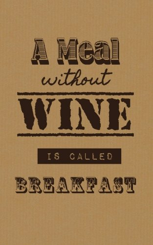 A Meal Without Wine Is Called Breakfast: Wine Tasting Journal / Diary / Notebook (SipSwirlSwallow Wine Tasting Journals) (Volume 13) by SipSwirlSwallow