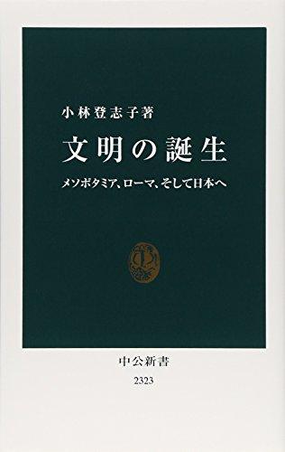 『文明の誕生 メソポタミア、ローマ、そして日本へ』
