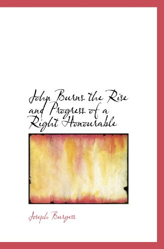 John Burns the Rise and Progress of a Right Honourable