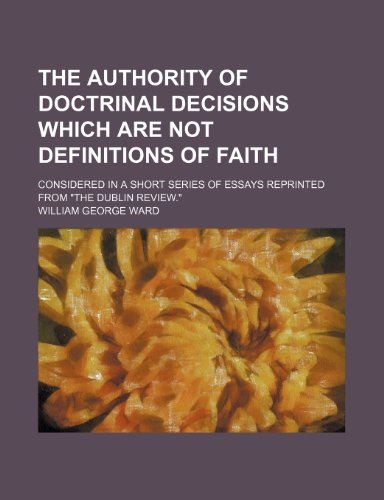 The Authority of Doctrinal Decisions Which Are Not Definitions of Faith; Considered in a Short Series of Essays Reprinted From