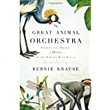 The Great Animal Orchestra: Finding the Origins of Music in the World's Wild Places [Hardcover] [2012] 1 Ed. Bernie Krause