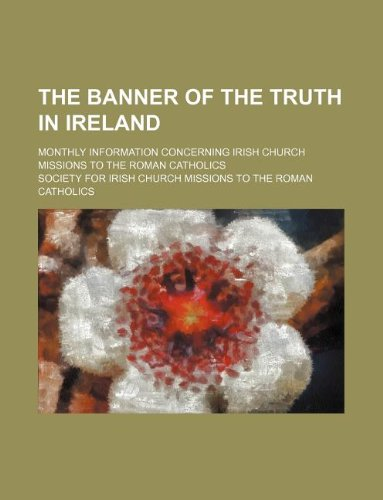 The banner of the truth in Ireland; monthly information concerning Irish Church Missions to the Roman Catholics