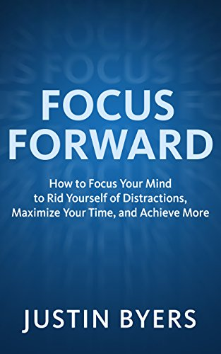 Focus Forward: How to Focus Your Mind to Rid Yourself of Distractions, Maximize Your Time, and Achieve More