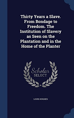 Thirty Years a Slave. From Bondage to Freedom. The Institution of Slavery as Seen on the Plantation and in the Home of the Planter