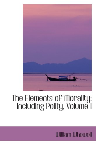 The Elements of Morality: Including Polity, Volume I