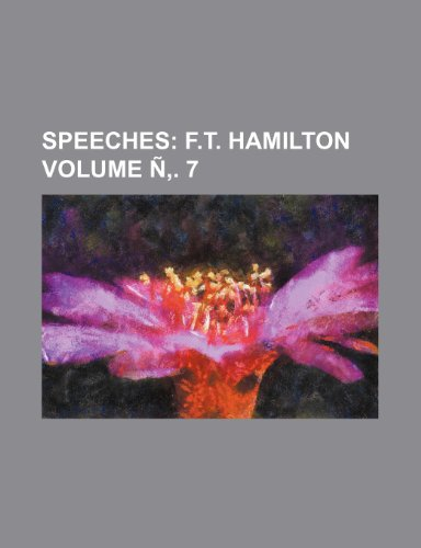 Speeches Volume Ñ. 7;  F.T. Hamilton