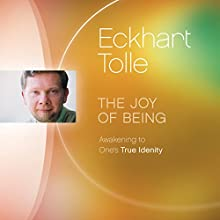 The Joy of Being: Awakening to One's True Identity Speech by Eckhart Tolle Narrated by Eckhart Tolle