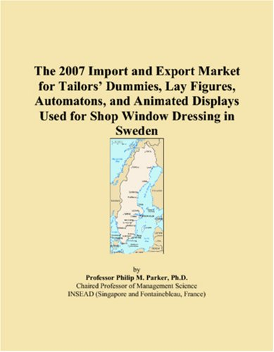 The 2007 Import and Export Market for Tailorsï¿1/2 Dummies, Lay Figures, Automatons, and Animated Displays Used for Shop Window Dressing in Sweden