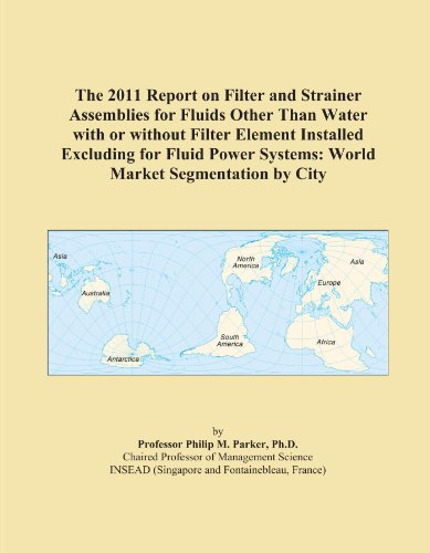 The 2011 Report on Filter and Strainer Assemblies for Fluids Other Than Water with or without Filter Element Installed Excluding for Fluid Power Systems: World Market Segmentation by City