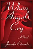 Jennifer Edwards When Angels Cry: A Novel