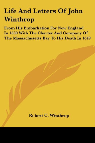Life And Letters Of John Winthrop: From His Embarkation For New England In 1630 With The Charter And Company Of The Mass