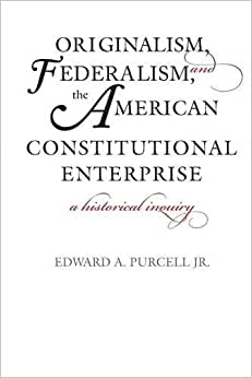 Originalism, Federalism, And The American Constitutional Enterprise: A Historical Inquiry