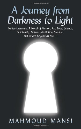 A Journey from Darkness to Light: Native Literature; A Novel of Passion, Art, Love, Science, Spirituality, Nature, Meditation, Survival, and what's beyond all that.