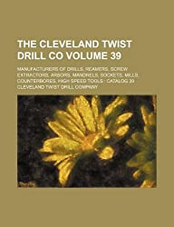 The Cleveland Twist Drill Co Volume 39; Manufacturers of Drills, Reamers, Screw Extractors, Arbors, Mandrels, Sockets, Mills, Counterbores, High Speed Tools: Catalog 39
